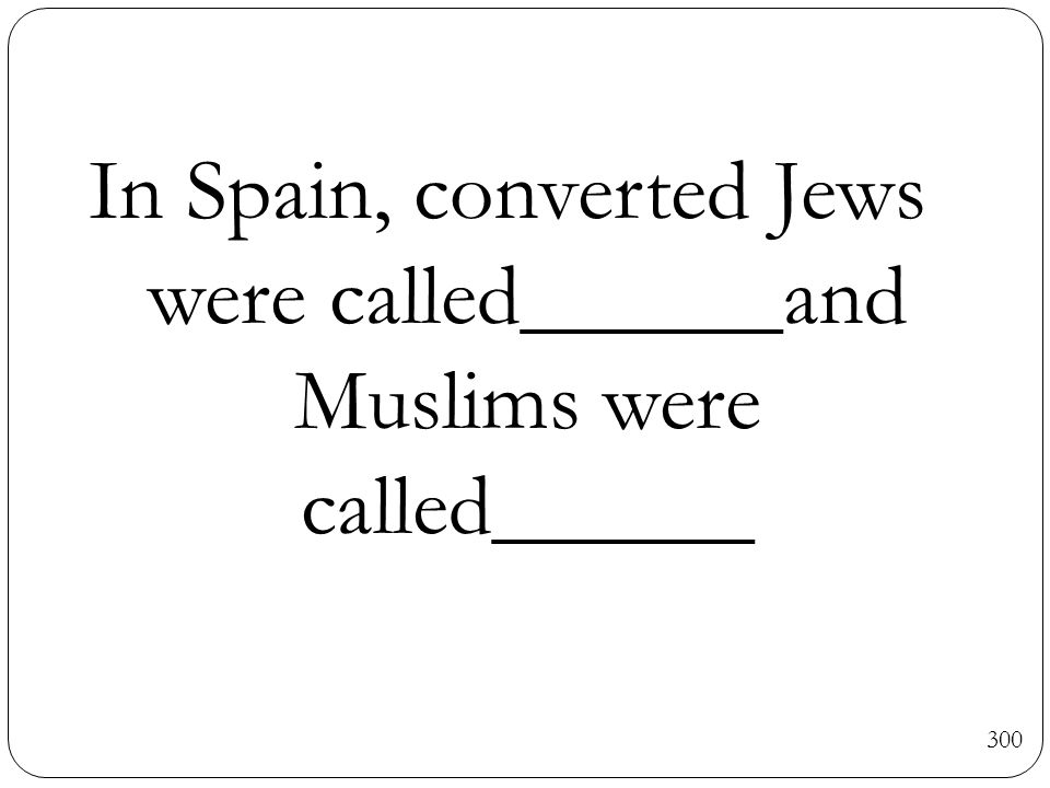 300 In Spain, converted Jews were called______and Muslims were called______