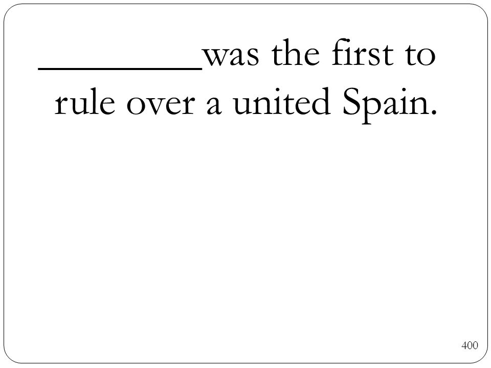 400 ________was the first to rule over a united Spain.