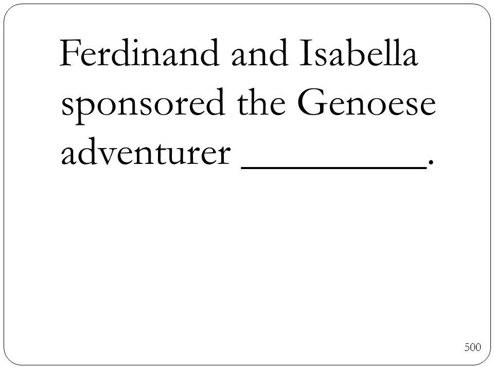 500 Ferdinand and Isabella sponsored the Genoese adventurer _________.