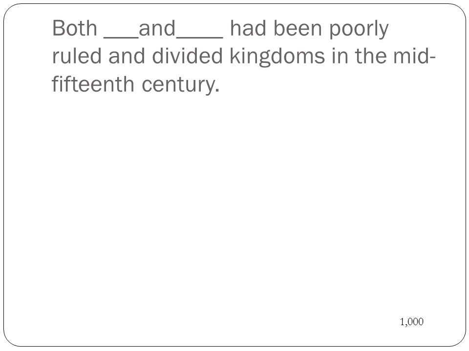 Both ___and____ had been poorly ruled and divided kingdoms in the mid- fifteenth century. 1,000