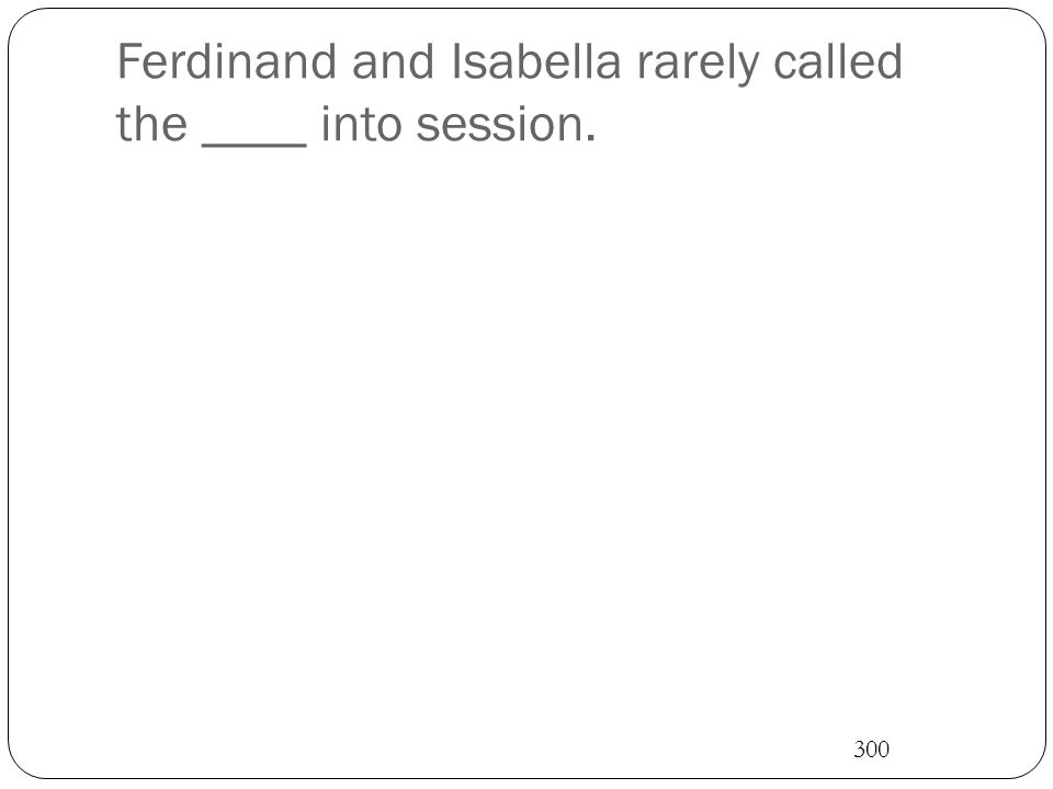 Ferdinand and Isabella rarely called the ____ into session. 300