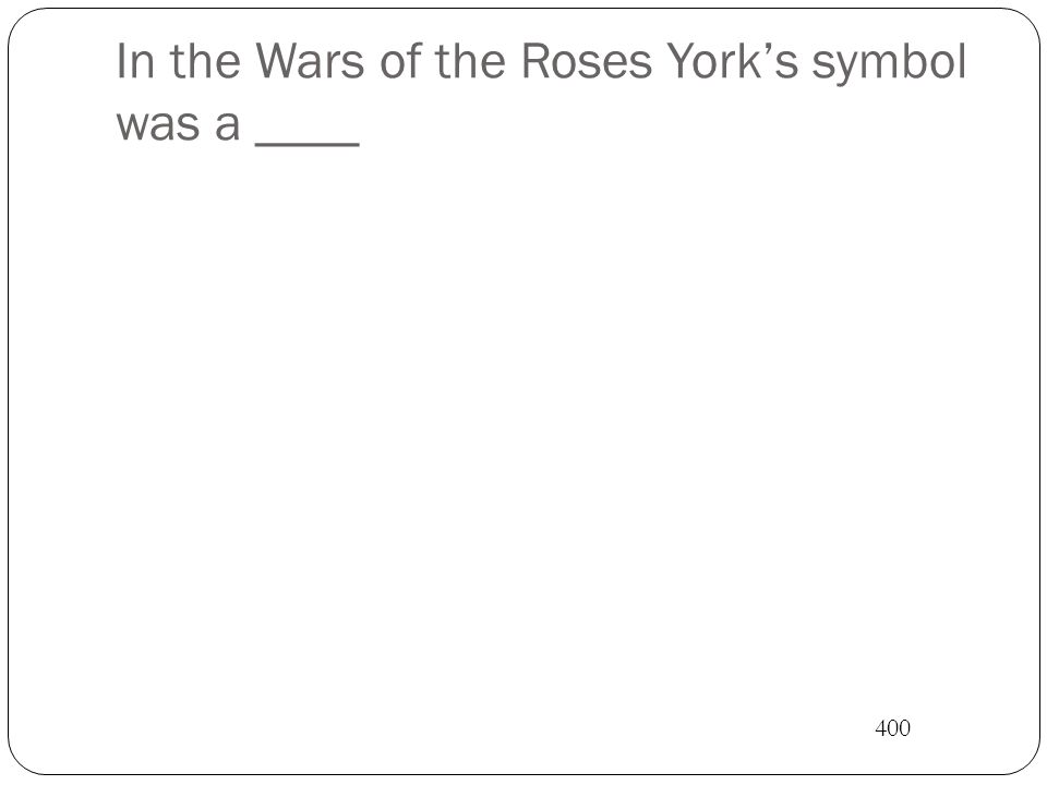 In the Wars of the Roses York's symbol was a ____ 400