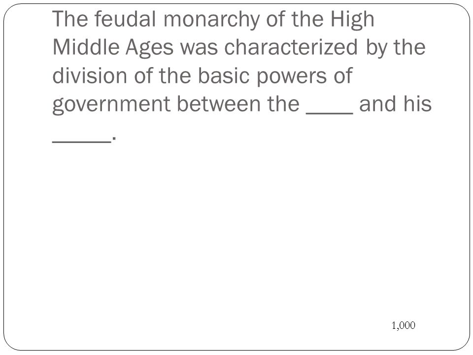 The feudal monarchy of the High Middle Ages was characterized by the division of the basic powers of government between the ____ and his _____.