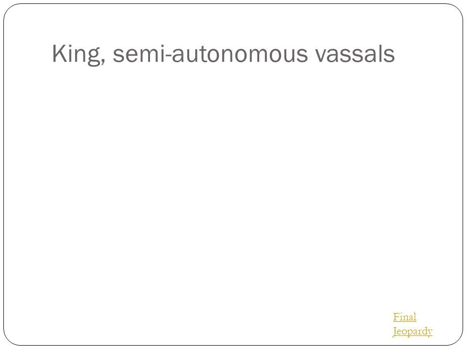 King, semi-autonomous vassals Final Jeopardy