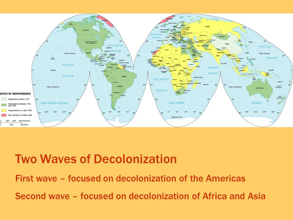 Two Waves of Decolonization First wave – focused on decolonization of the Americas Second wave – focused on decolonization of Africa and Asia