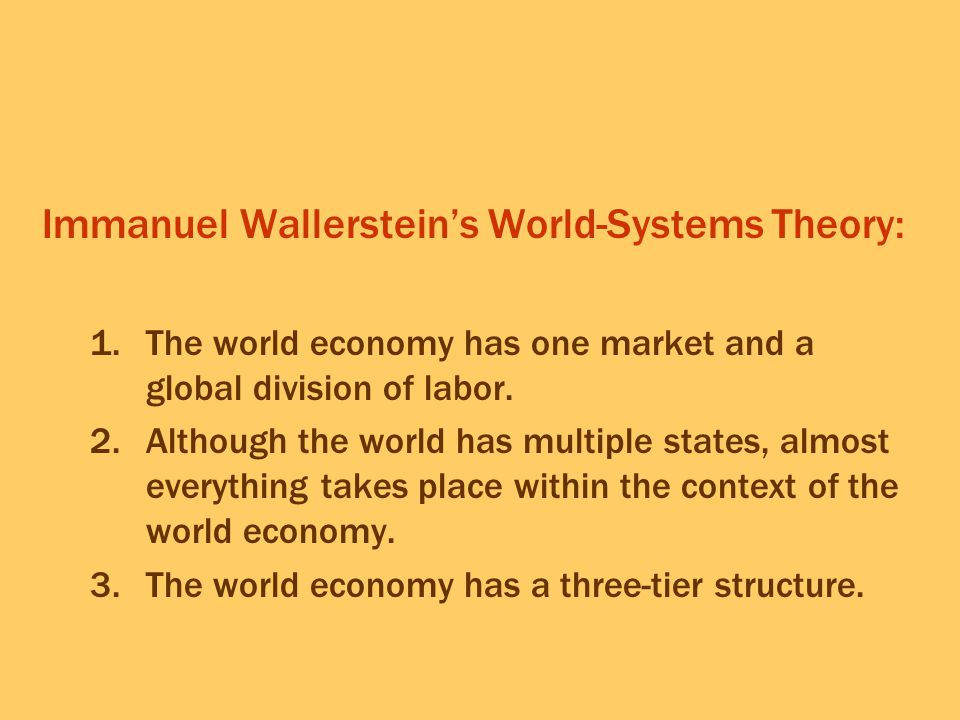 Immanuel Wallerstein's World-Systems Theory: 1.The world economy has one market and a global division of labor. 2.Although the world has multiple stat