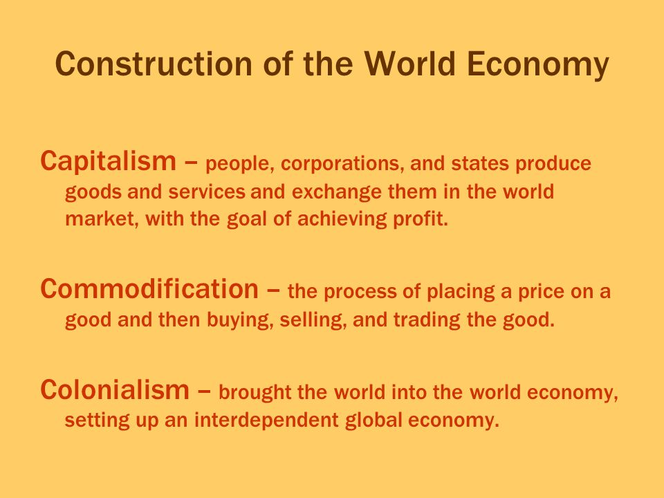 Construction of the World Economy Capitalism – people, corporations, and states produce goods and services and exchange them in the world market, with