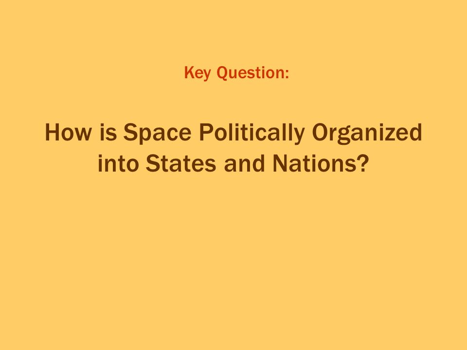 How is Space Politically Organized into States and Nations? Key Question: