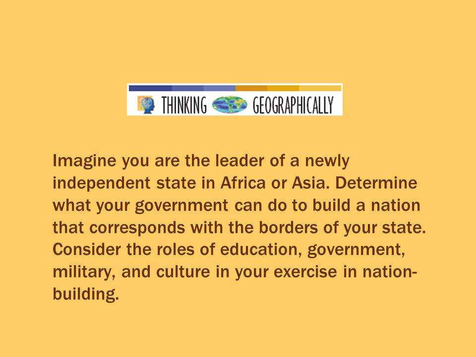 Imagine you are the leader of a newly independent state in Africa or Asia. Determine what your government can do to build a nation that corresponds wi