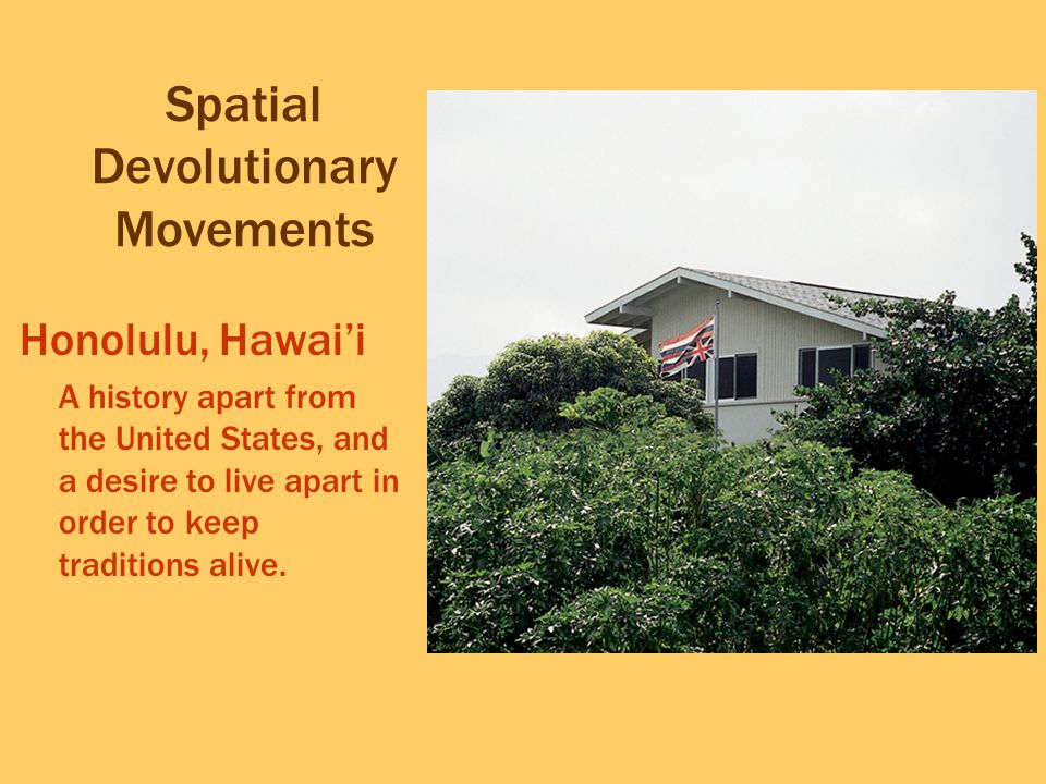 Spatial Devolutionary Movements Honolulu, Hawai'i A history apart from the United States, and a desire to live apart in order to keep traditions alive