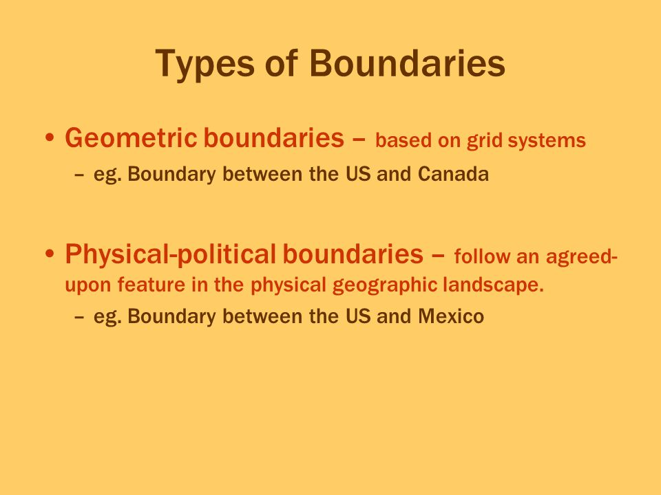 Types of Boundaries Geometric boundaries – based on grid systems –eg. Boundary between the US and Canada Physical-political boundaries – follow an agr