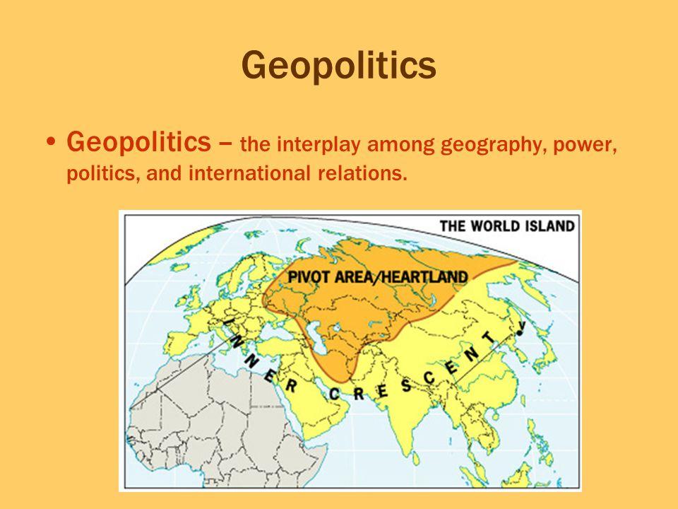 Geopolitics Geopolitics – the interplay among geography, power, politics, and international relations.