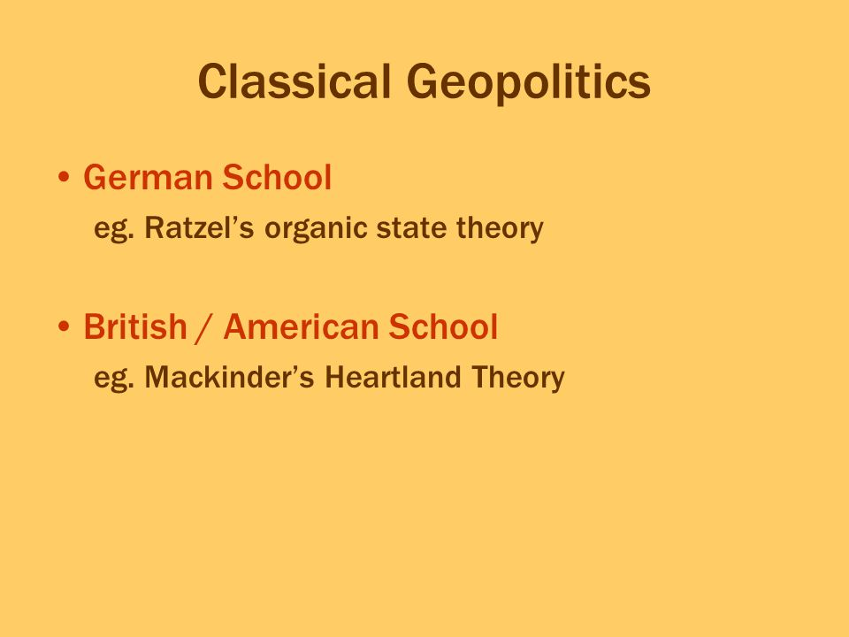 Classical Geopolitics German School eg. Ratzel's organic state theory British / American School eg. Mackinder's Heartland Theory