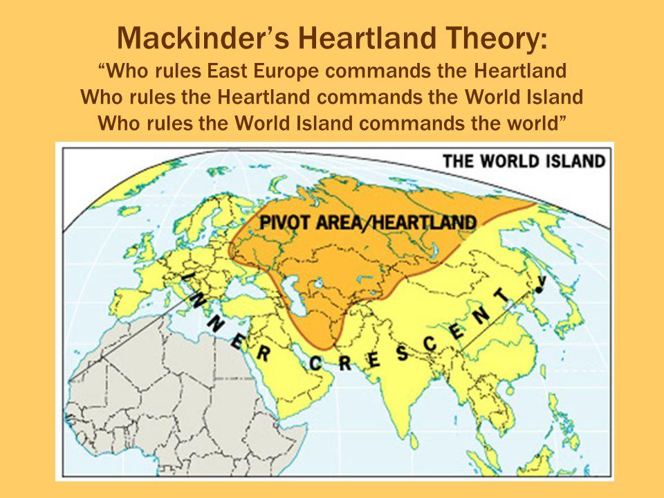 """Mackinder's Heartland Theory: """"Who rules East Europe commands the Heartland Who rules the Heartland commands the World Island Who rules the World Isla"""