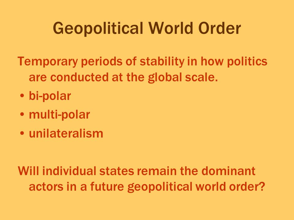 Geopolitical World Order Temporary periods of stability in how politics are conducted at the global scale. bi-polar multi-polar unilateralism Will ind