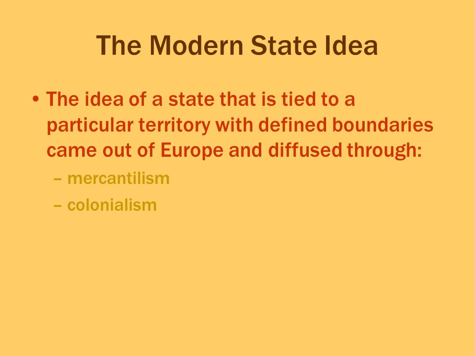 The Modern State Idea The idea of a state that is tied to a particular territory with defined boundaries came out of Europe and diffused through: –mer