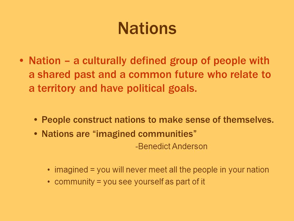 Nations Nation – a culturally defined group of people with a shared past and a common future who relate to a territory and have political goals. Peopl