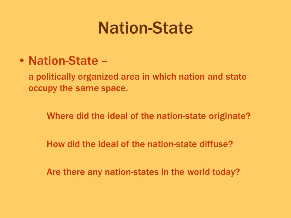 Nation-State Nation-State – a politically organized area in which nation and state occupy the same space. Where did the ideal of the nation-state orig