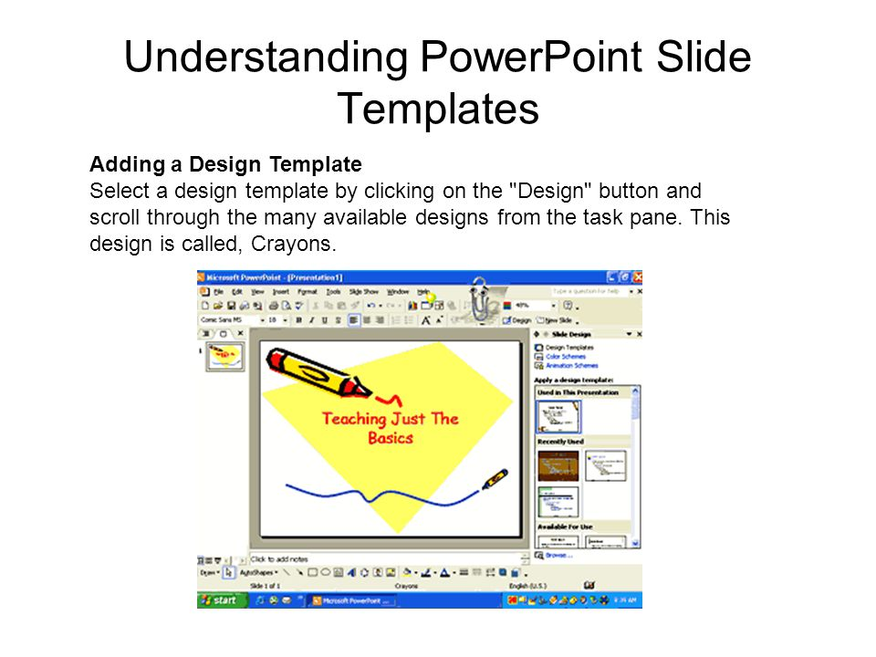 Understanding PowerPoint Slide Templates Adding a Design Template Select a design template by clicking on the Design button and scroll through the many available designs from the task pane.
