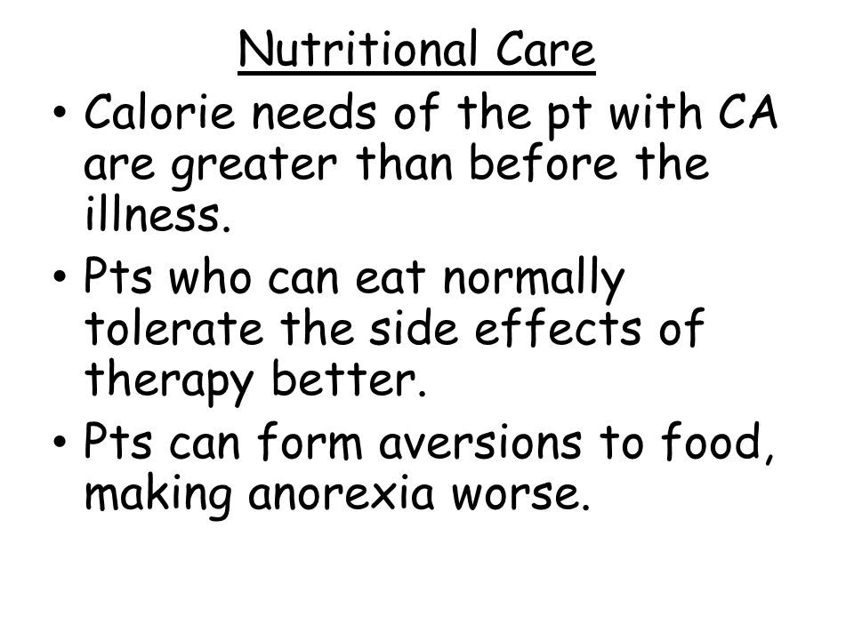 Nutritional Care Calorie needs of the pt with CA are greater than before the illness.