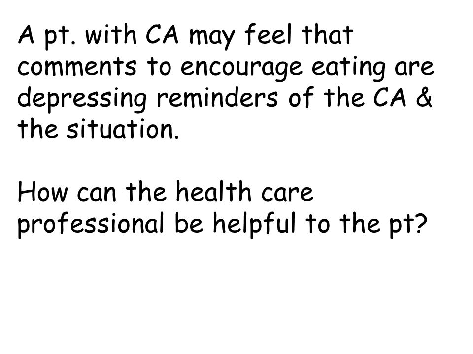 A pt. with CA may feel that comments to encourage eating are depressing reminders of the CA & the situation. How can the health care professional be h