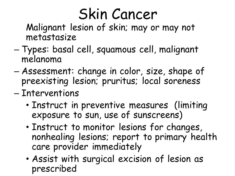 Skin Cancer Malignant lesion of skin; may or may not metastasize – Types: basal cell, squamous cell, malignant melanoma – Assessment: change in color, size, shape of preexisting lesion; pruritus; local soreness – Interventions Instruct in preventive measures (limiting exposure to sun, use of sunscreens) Instruct to monitor lesions for changes, nonhealing lesions; report to primary health care provider immediately Assist with surgical excision of lesion as prescribed