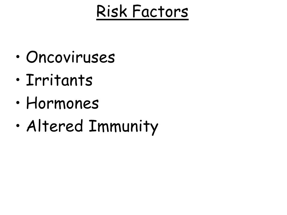 Risk Factors Oncoviruses Irritants Hormones Altered Immunity