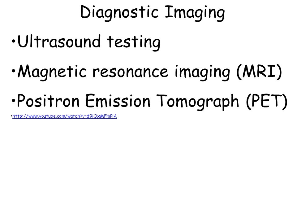 Diagnostic Imaging Ultrasound testing Magnetic resonance imaging (MRI) Positron Emission Tomograph (PET) http://www.youtube.com/watch?v=d9iOxMFmPlA