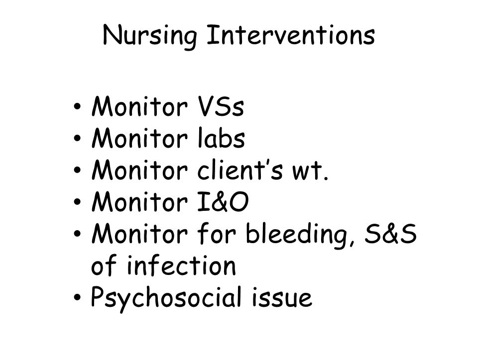 Nursing Interventions Monitor VSs Monitor labs Monitor client's wt.