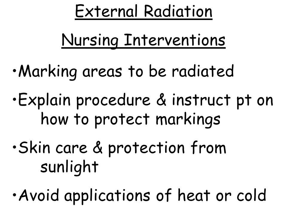 Marking areas to be radiated Explain procedure & instruct pt on how to protect markings Skin care & protection from sunlight Avoid applications of heat or cold External Radiation Nursing Interventions