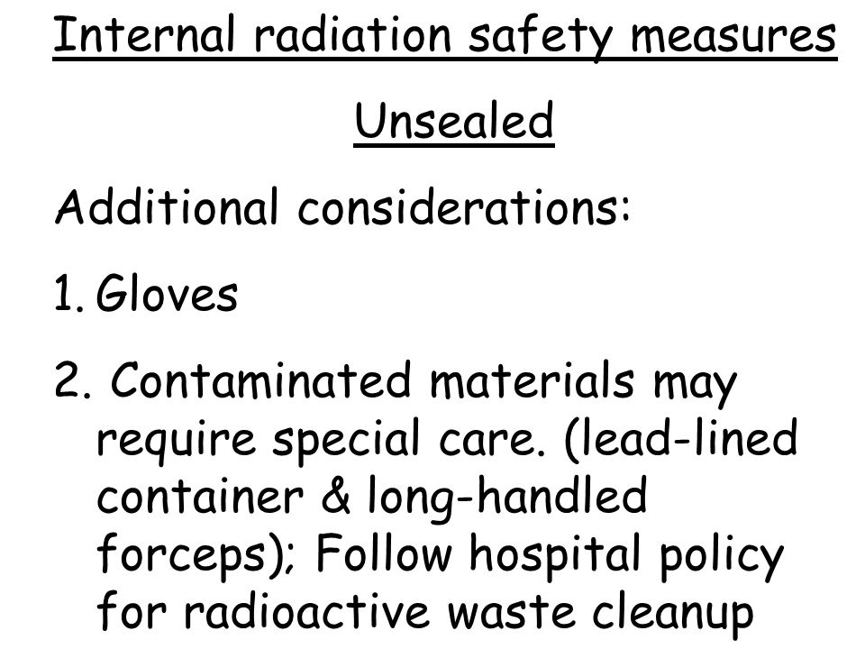 Internal radiation safety measures Unsealed Additional considerations: 1.Gloves 2.