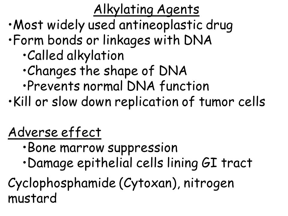 Alkylating Agents Most widely used antineoplastic drug Form bonds or linkages with DNA Called alkylation Changes the shape of DNA Prevents normal DNA function Kill or slow down replication of tumor cells Adverse effect Bone marrow suppression Damage epithelial cells lining GI tract Cyclophosphamide (Cytoxan), nitrogen mustard