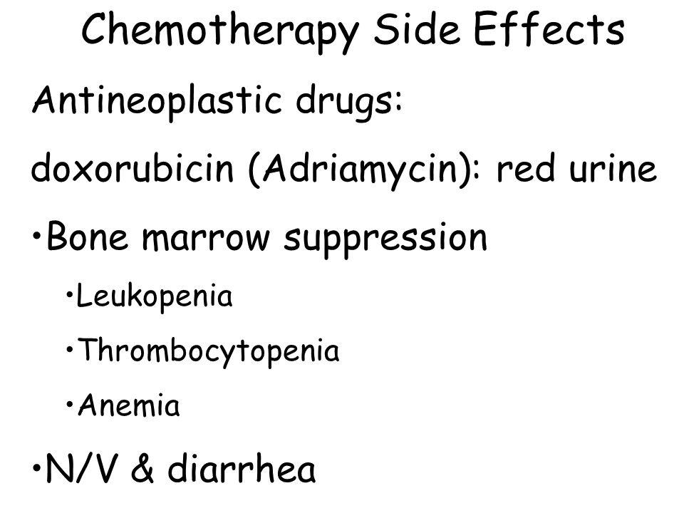 Chemotherapy Side Effects Antineoplastic drugs: doxorubicin (Adriamycin): red urine Bone marrow suppression Leukopenia Thrombocytopenia Anemia N/V & d