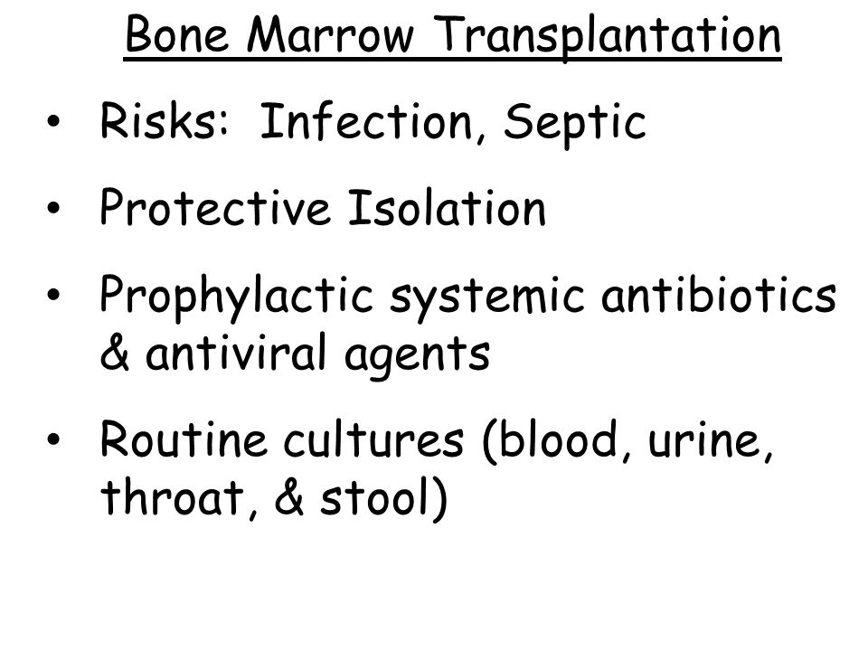 Bone Marrow Transplantation Risks: Infection, Septic Protective Isolation Prophylactic systemic antibiotics & antiviral agents Routine cultures (blood, urine, throat, & stool)