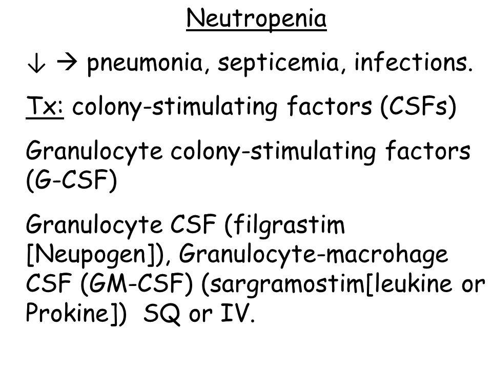 Neutropenia ↓  pneumonia, septicemia, infections. Tx: colony-stimulating factors (CSFs) Granulocyte colony-stimulating factors (G-CSF) Granulocyte CS
