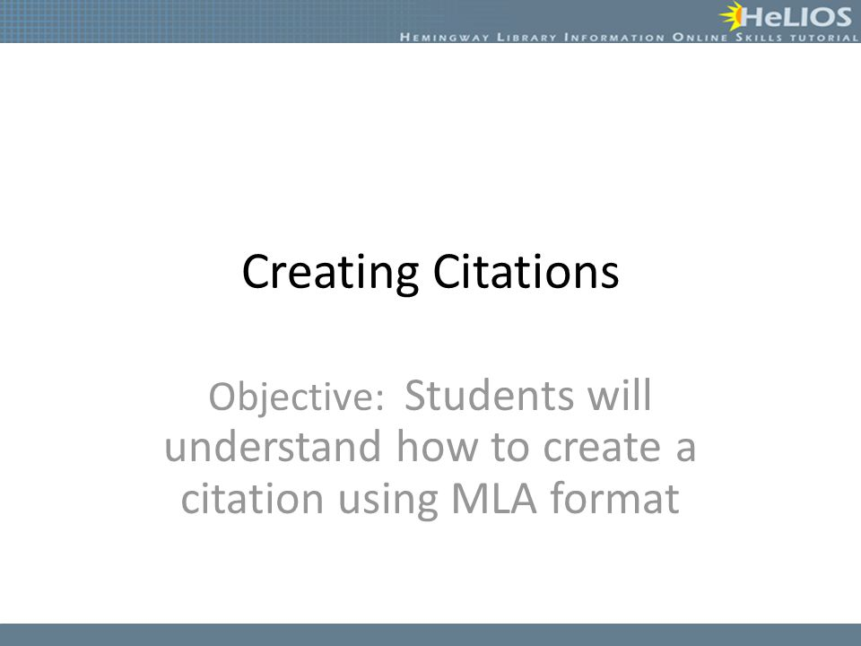 Creating Citations Objective: Students will understand how to create a citation using MLA format