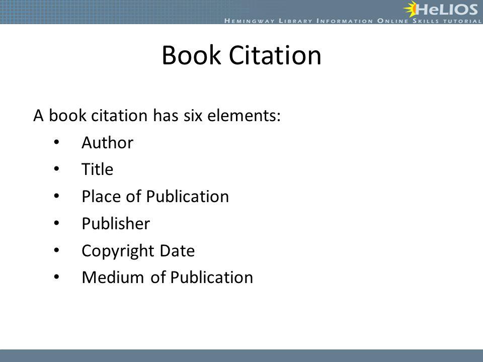 Book Citation A book citation has six elements: Author Title Place of Publication Publisher Copyright Date Medium of Publication