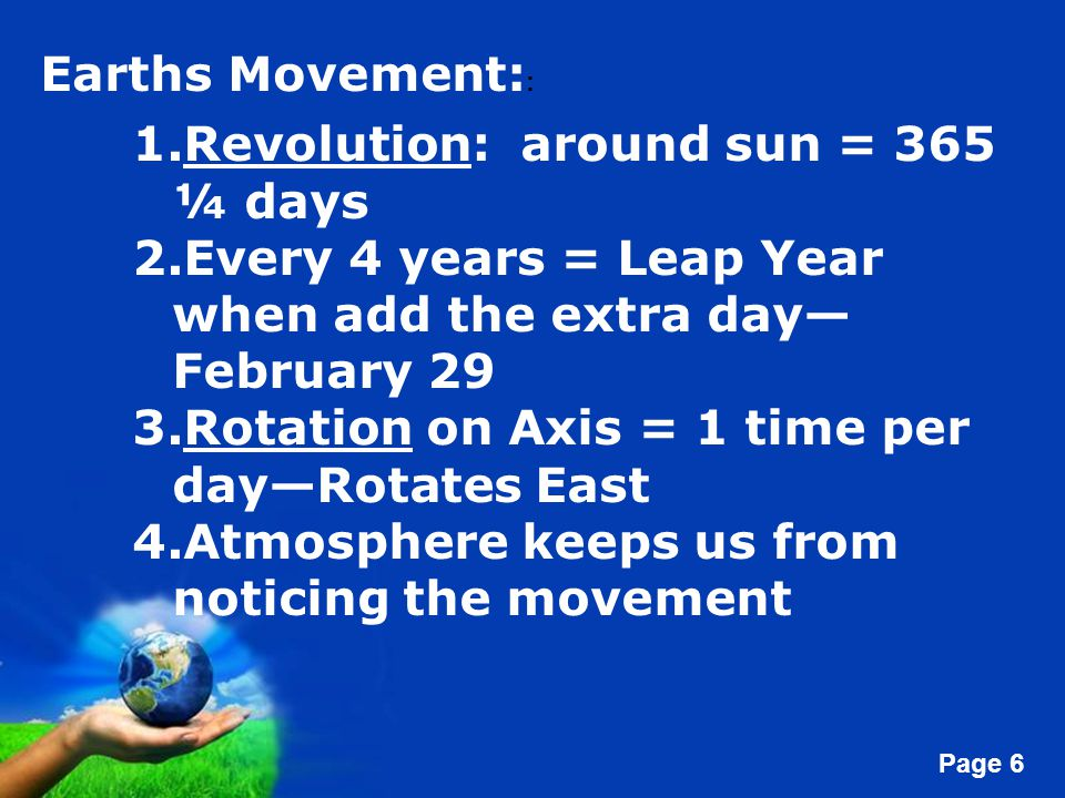 Free Powerpoint Templates Page 6 Earths Movement: : 1.Revolution: around sun = 365 ¼ days 2.Every 4 years = Leap Year when add the extra day— February