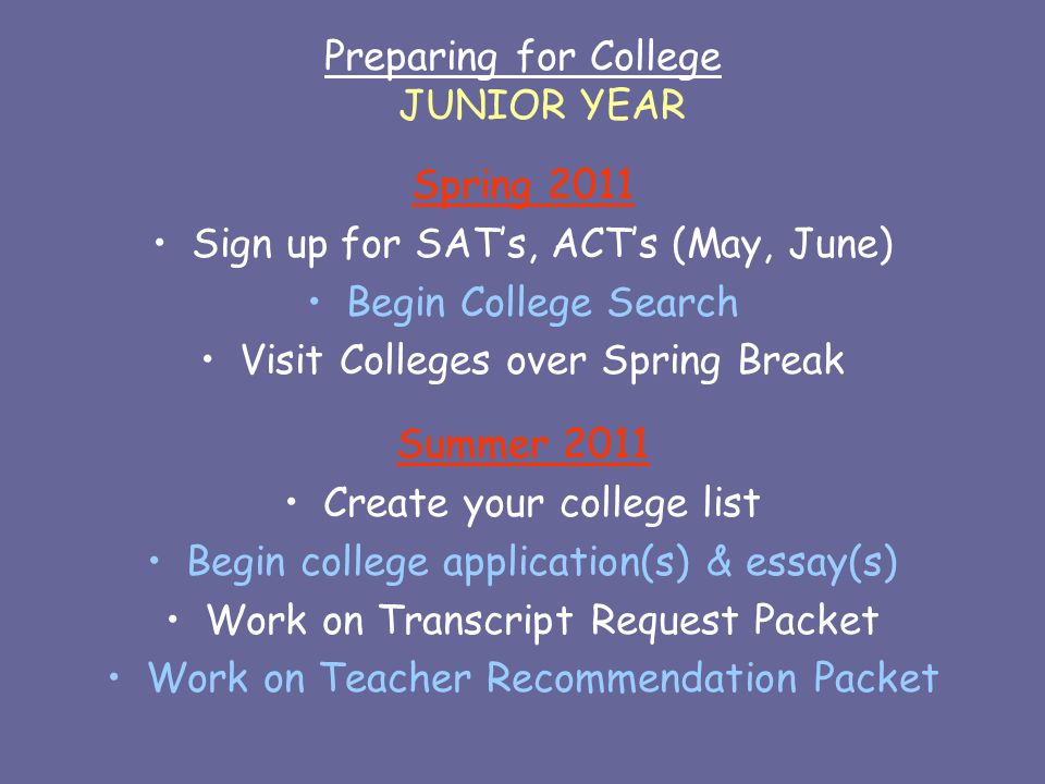 Preparing for College JUNIOR YEAR Spring 2011 Sign up for SAT's, ACT's (May, June) Begin College Search Visit Colleges over Spring Break Summer 2011 Create your college list Begin college application(s) & essay(s) Work on Transcript Request Packet Work on Teacher Recommendation Packet