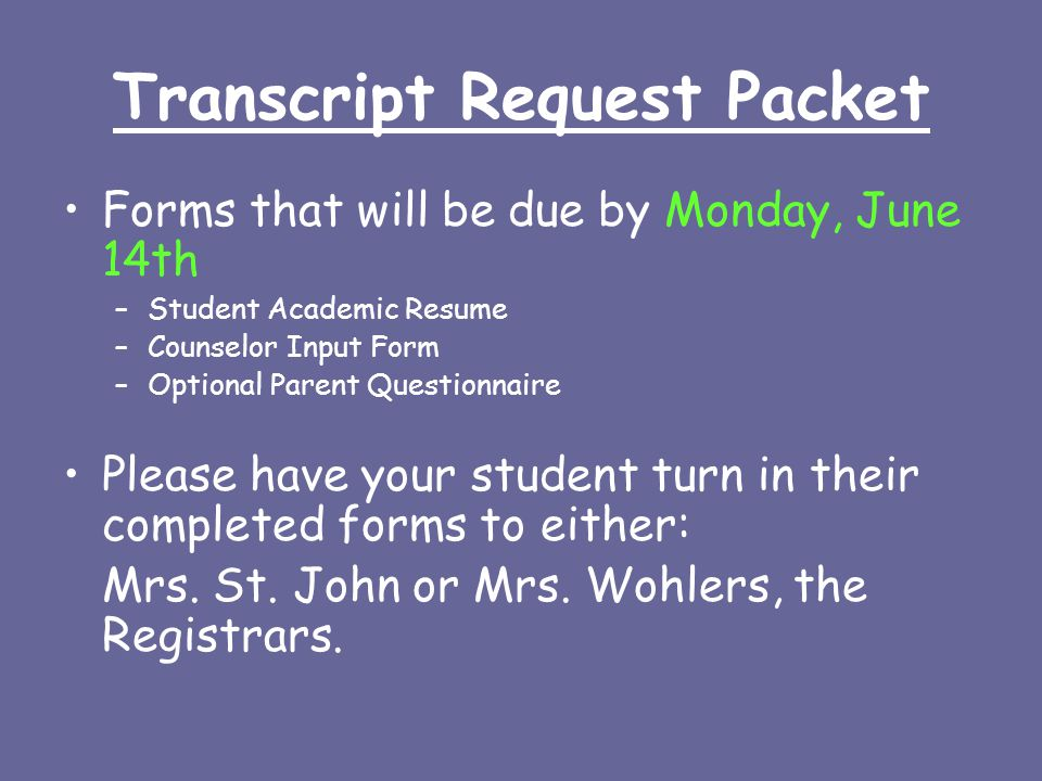 Transcript Request Packet Forms that will be due by Monday, June 14th –Student Academic Resume –Counselor Input Form –Optional Parent Questionnaire Please have your student turn in their completed forms to either: Mrs.