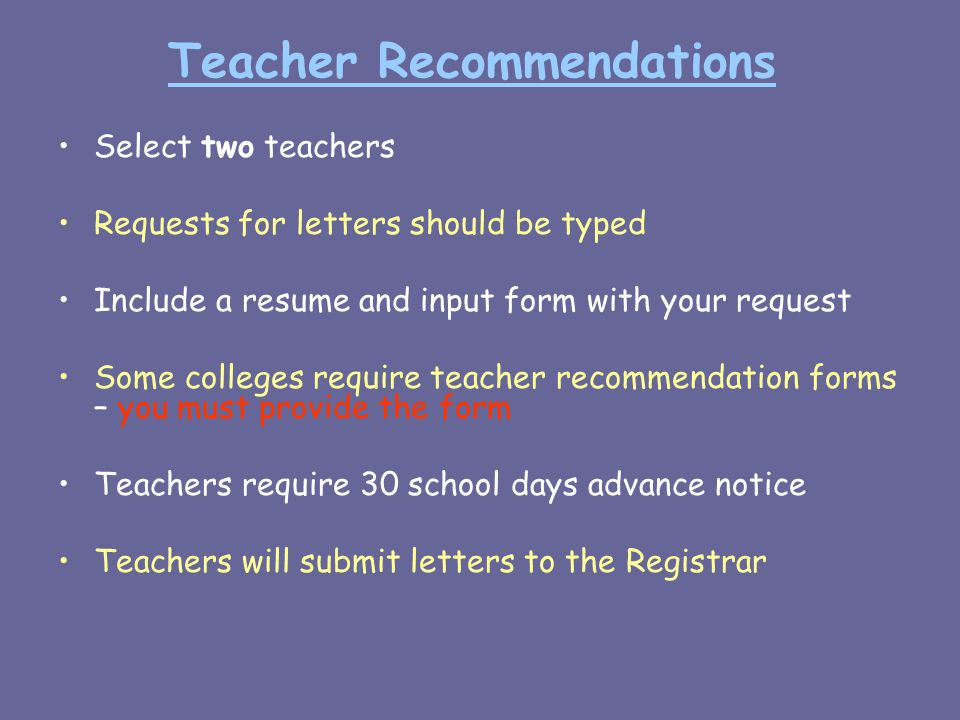 Teacher Recommendations Select two teachers Requests for letters should be typed Include a resume and input form with your request Some colleges require teacher recommendation forms – you must provide the form Teachers require 30 school days advance notice Teachers will submit letters to the Registrar