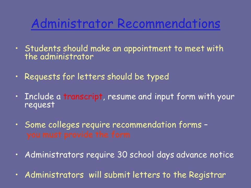 Administrator Recommendations Students should make an appointment to meet with the administrator Requests for letters should be typed Include a transcript, resume and input form with your request Some colleges require recommendation forms – you must provide the form Administrators require 30 school days advance notice Administrators will submit letters to the Registrar