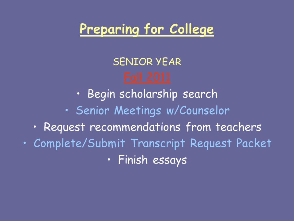 Preparing for College SENIOR YEAR Fall 2011 Begin scholarship search Senior Meetings w/Counselor Request recommendations from teachers Complete/Submit Transcript Request Packet Finish essays
