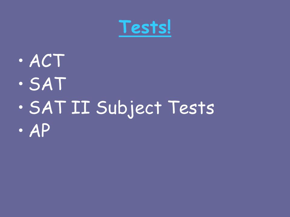 Tests! ACT SAT SAT II Subject Tests AP