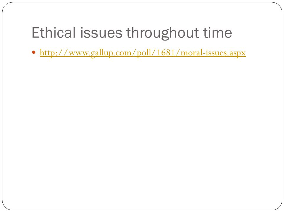 Ethical issues throughout time http://www.gallup.com/poll/1681/moral-issues.aspx