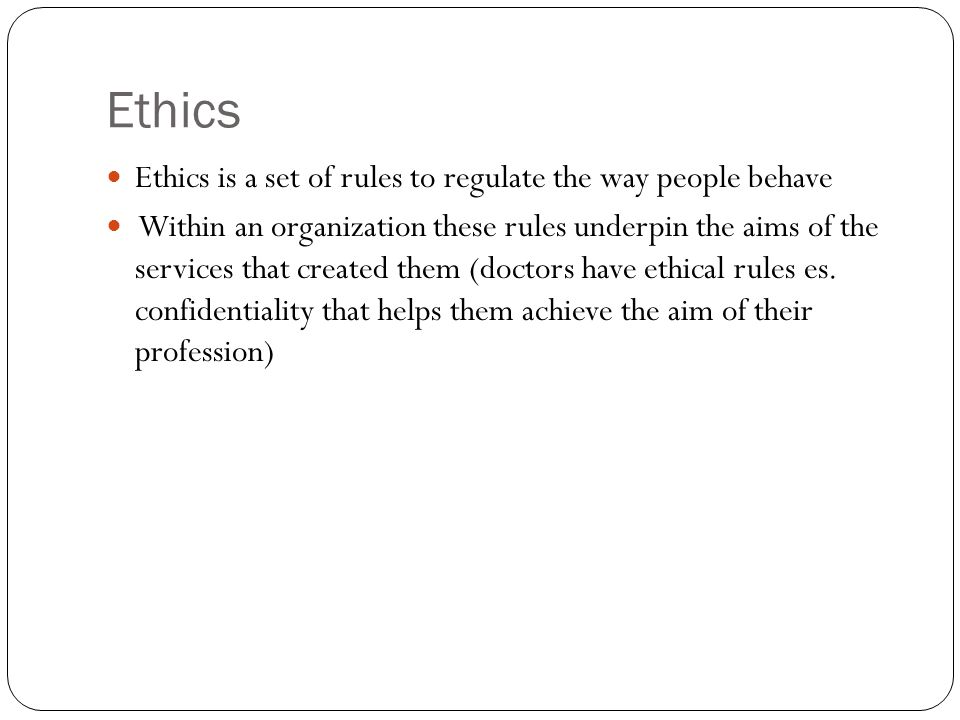 Ethics Ethics is a set of rules to regulate the way people behave Within an organization these rules underpin the aims of the services that created them (doctors have ethical rules es.