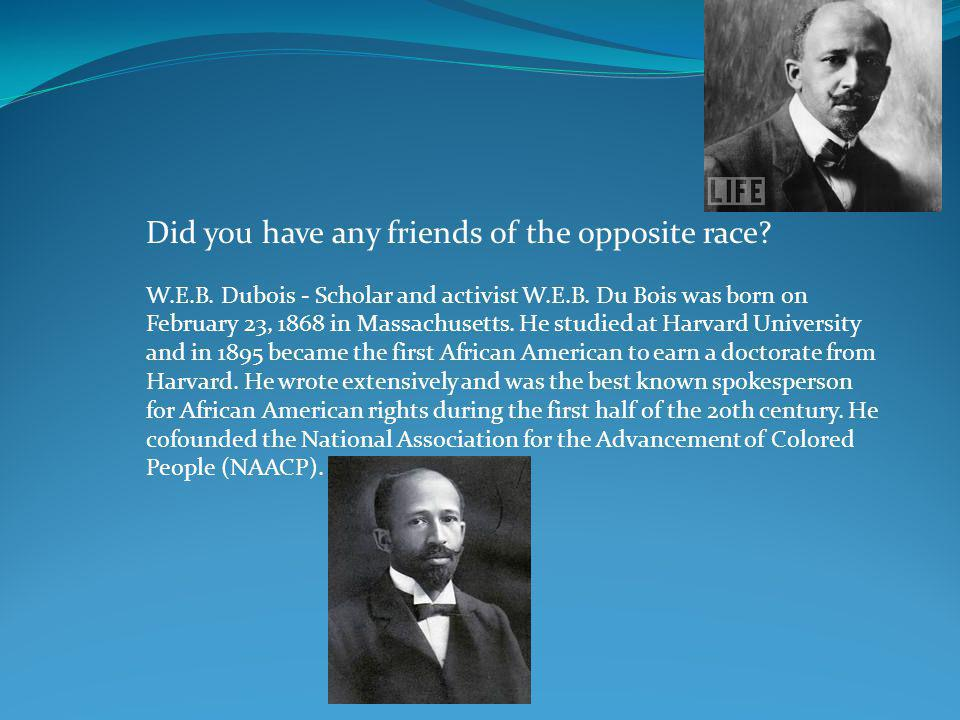 Did you have any friends of the opposite race? W.E.B. Dubois - Scholar and activist W.E.B. Du Bois was born on February 23, 1868 in Massachusetts. He