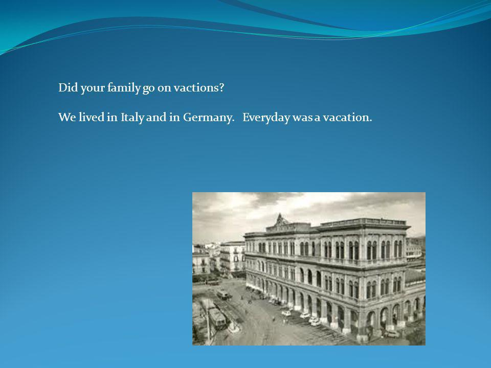 Did your family go on vactions? We lived in Italy and in Germany. Everyday was a vacation.
