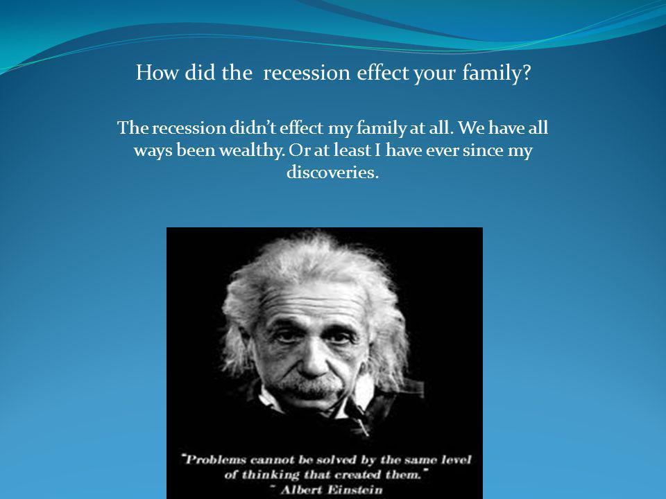 How did the recession effect your family. The recession didn't effect my family at all.