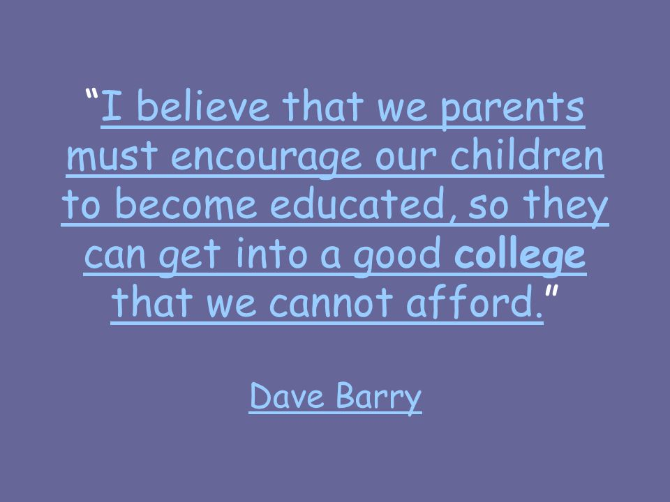 I believe that we parents must encourage our children to become educated, so they can get into a good college that we cannot afford. Dave BarryI believe that we parents must encourage our children to become educated, so they can get into a good college that we cannot afford.